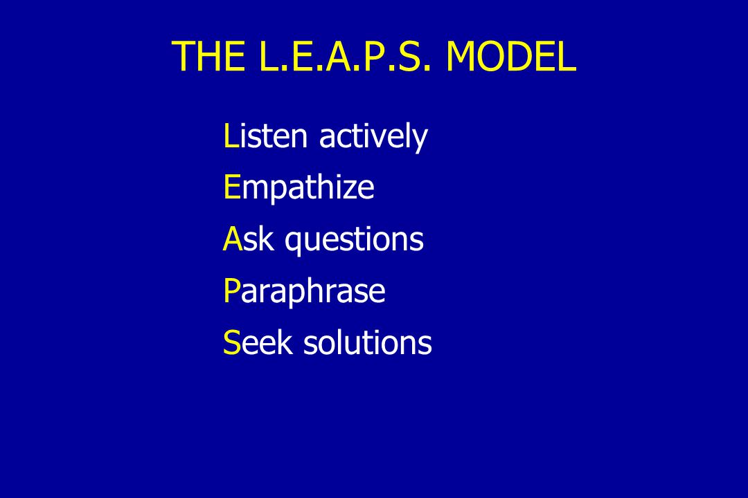 THE L.E.A.P.S. MODEL Listen actively Empathize Ask questions Paraphrase Seek solutions