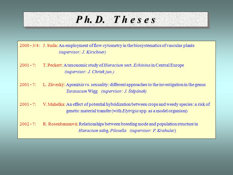 P h. D. T h e s e s 2000 - 3/4:J. Suda: An employment of flow cytometry in the biosystematics of vascular plants (supervisor: J. Kirschner) 2001 - ?:T
