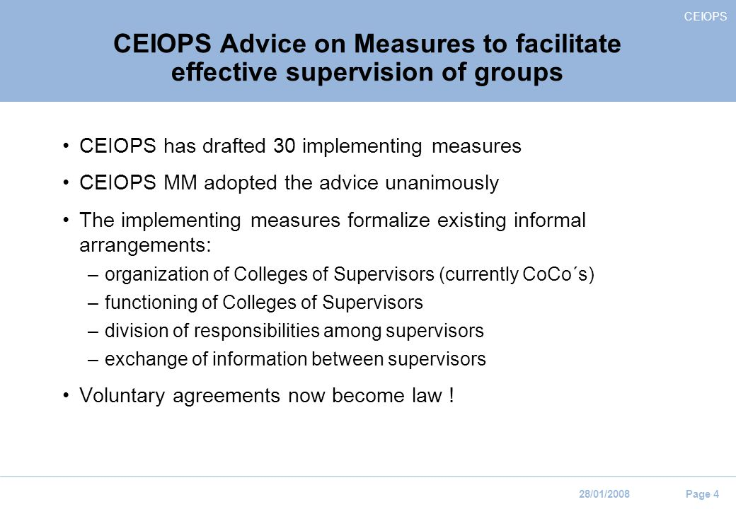 CEIOPS 28/01/2008 Page 4 CEIOPS Advice on Measures to facilitate effective supervision of groups CEIOPS has drafted 30 implementing measures CEIOPS MM adopted the advice unanimously The implementing measures formalize existing informal arrangements: –organization of Colleges of Supervisors (currently CoCo´s) –functioning of Colleges of Supervisors –division of responsibilities among supervisors –exchange of information between supervisors Voluntary agreements now become law !