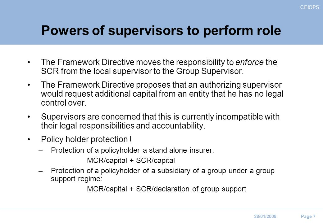 CEIOPS 28/01/2008 Page 7 Powers of supervisors to perform role The Framework Directive moves the responsibility to enforce the SCR from the local supervisor to the Group Supervisor.