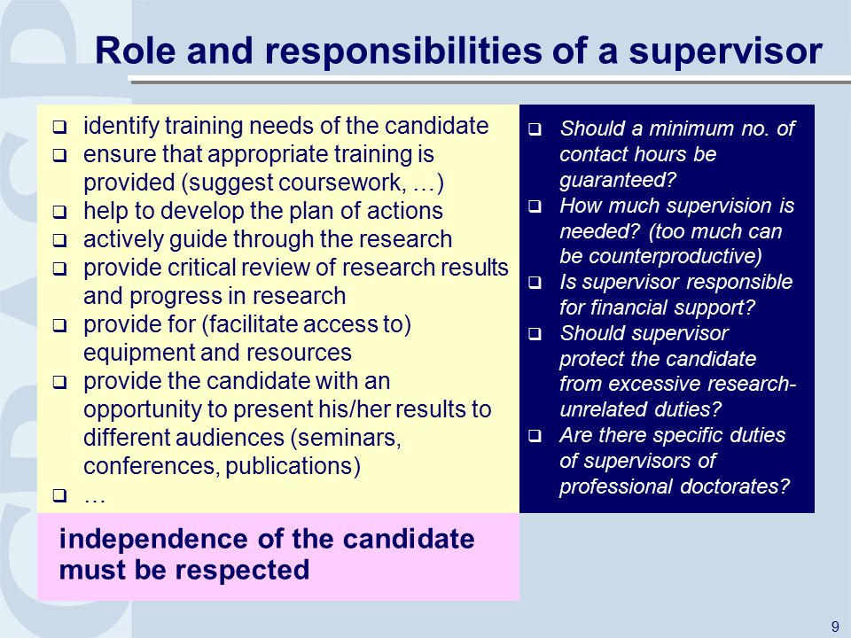 9 Role and responsibilities of a supervisor  identify training needs of the candidate  ensure that appropriate training is provided (suggest coursework, …)  help to develop the plan of actions  actively guide through the research  provide critical review of research results and progress in research  provide for (facilitate access to) equipment and resources  provide the candidate with an opportunity to present his/her results to different audiences (seminars, conferences, publications)  … independence of the candidate must be respected  Should a minimum no.