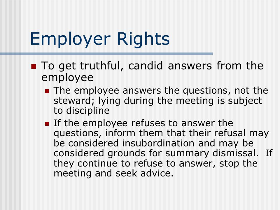 Employer Rights To get truthful, candid answers from the employee The employee answers the questions, not the steward; lying during the meeting is subject to discipline If the employee refuses to answer the questions, inform them that their refusal may be considered insubordination and may be considered grounds for summary dismissal.