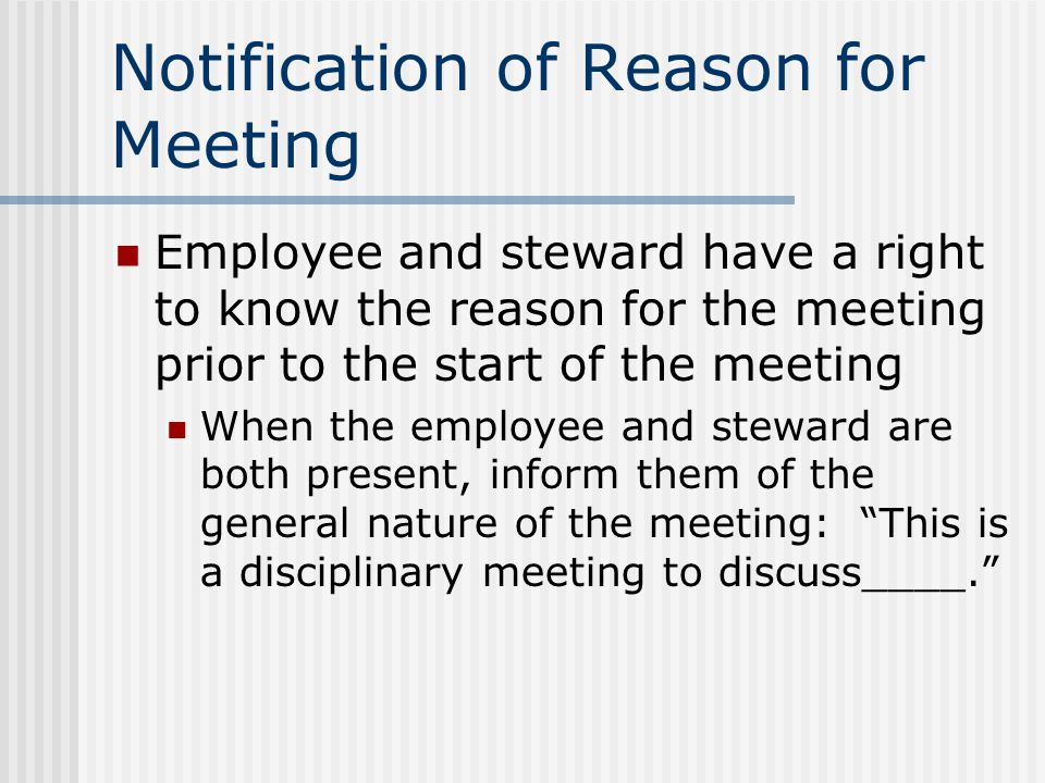 Purpose of Disciplinary Meeting Remember that the purpose of the disciplinary meeting is to get information from the employee Conducting disciplinary meetings in a non-adversarial tone & manner increases the likelihood of getting the information you need