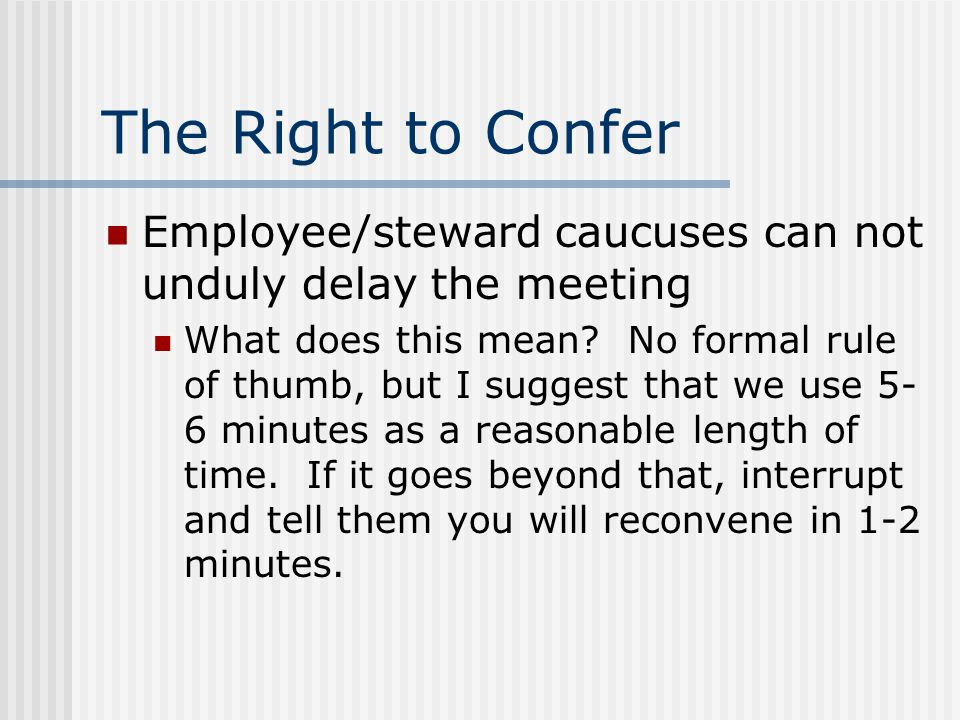 The Right to Confer Employee/steward caucuses are for the two of them to talk privately Employee/steward caucuses cannot be excessive & cause delay of disc.