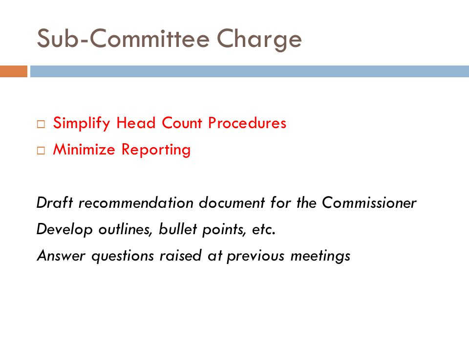 Sub-Committee Charge  Simplify Head Count Procedures  Minimize Reporting Draft recommendation document for the Commissioner Develop outlines, bullet points, etc.