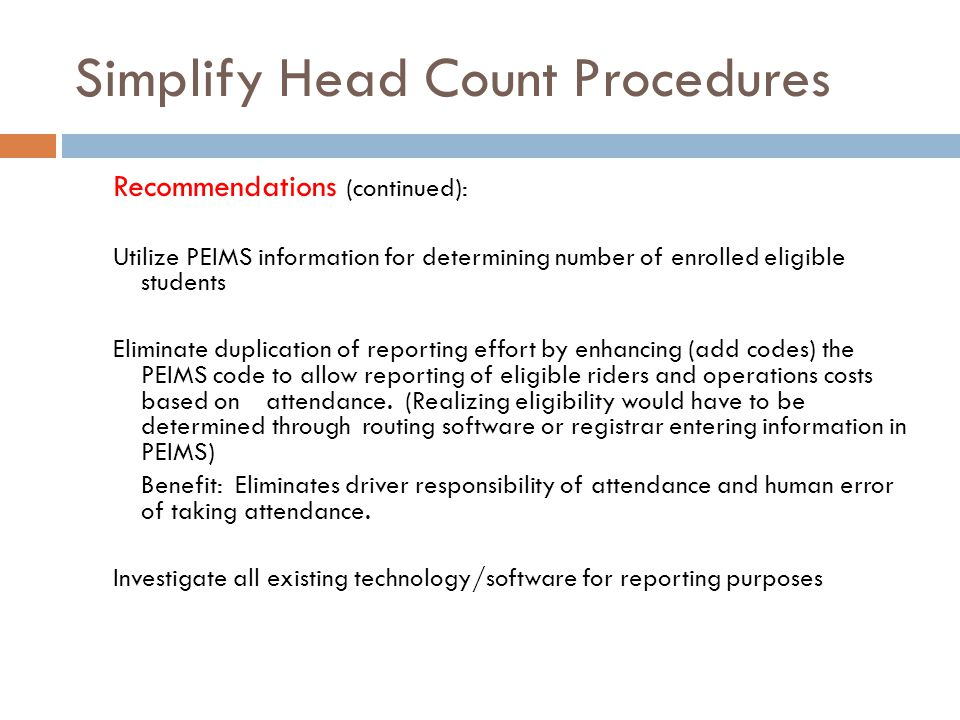 Simplify Head Count Procedures Recommendations (continued): Utilize PEIMS information for determining number of enrolled eligible students Eliminate duplication of reporting effort by enhancing (add codes) the PEIMS code to allow reporting of eligible riders and operations costs based on attendance.