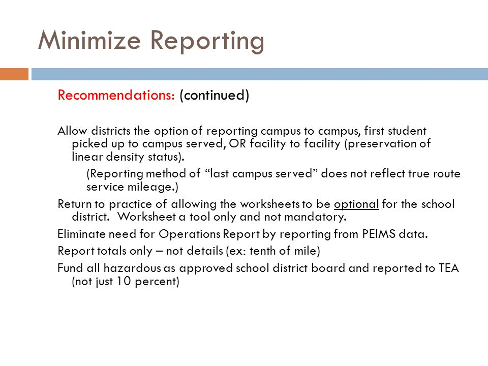 Minimize Reporting Recommendations: (continued) Allow districts the option of reporting campus to campus, first student picked up to campus served, OR facility to facility (preservation of linear density status).