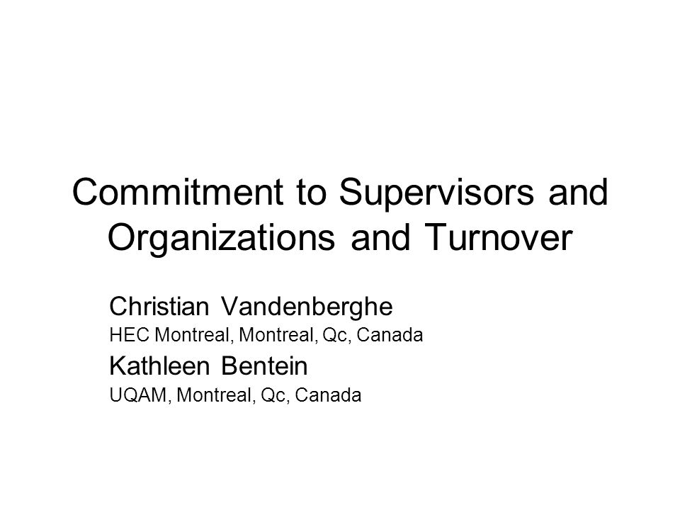 Commitment to Supervisors and Organizations and Turnover Christian Vandenberghe HEC Montreal, Montreal, Qc, Canada Kathleen Bentein UQAM, Montreal, Qc, Canada