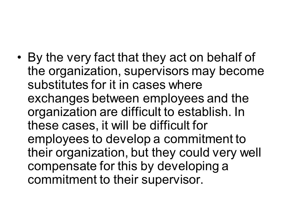 By the very fact that they act on behalf of the organization, supervisors may become substitutes for it in cases where exchanges between employees and the organization are difficult to establish.