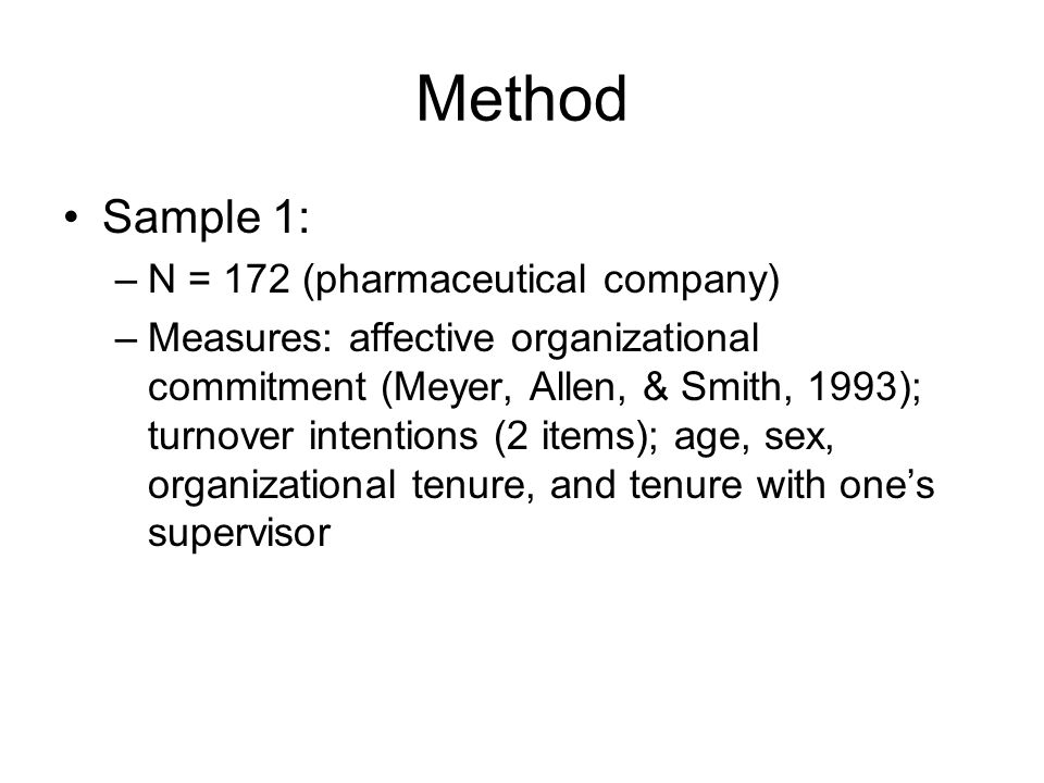 Method Sample 1: –N = 172 (pharmaceutical company) –Measures: affective organizational commitment (Meyer, Allen, & Smith, 1993); turnover intentions (2 items); age, sex, organizational tenure, and tenure with one's supervisor