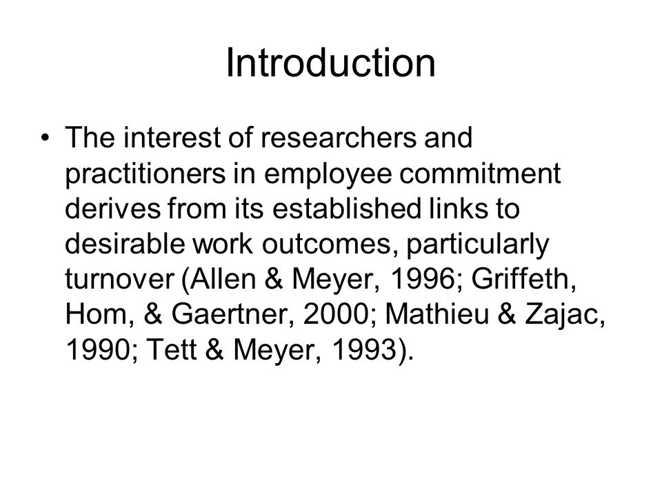 Introduction The interest of researchers and practitioners in employee commitment derives from its established links to desirable work outcomes, particularly turnover (Allen & Meyer, 1996; Griffeth, Hom, & Gaertner, 2000; Mathieu & Zajac, 1990; Tett & Meyer, 1993).