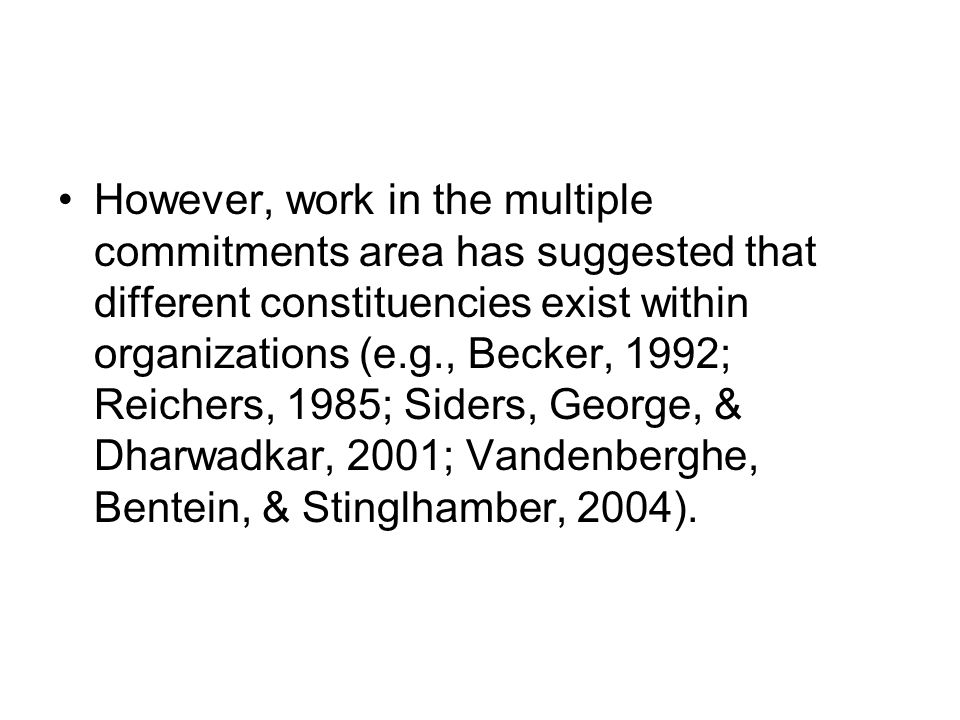 However, work in the multiple commitments area has suggested that different constituencies exist within organizations (e.g., Becker, 1992; Reichers, 1985; Siders, George, & Dharwadkar, 2001; Vandenberghe, Bentein, & Stinglhamber, 2004).