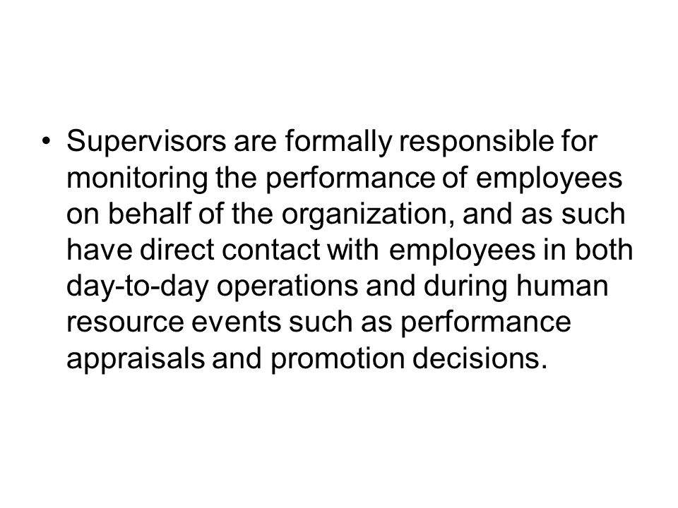 Supervisors are formally responsible for monitoring the performance of employees on behalf of the organization, and as such have direct contact with employees in both day-to-day operations and during human resource events such as performance appraisals and promotion decisions.