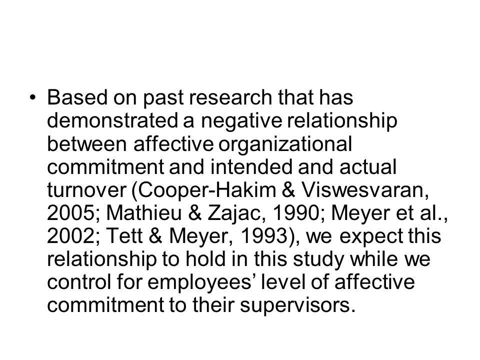 Based on past research that has demonstrated a negative relationship between affective organizational commitment and intended and actual turnover (Cooper-Hakim & Viswesvaran, 2005; Mathieu & Zajac, 1990; Meyer et al., 2002; Tett & Meyer, 1993), we expect this relationship to hold in this study while we control for employees' level of affective commitment to their supervisors.