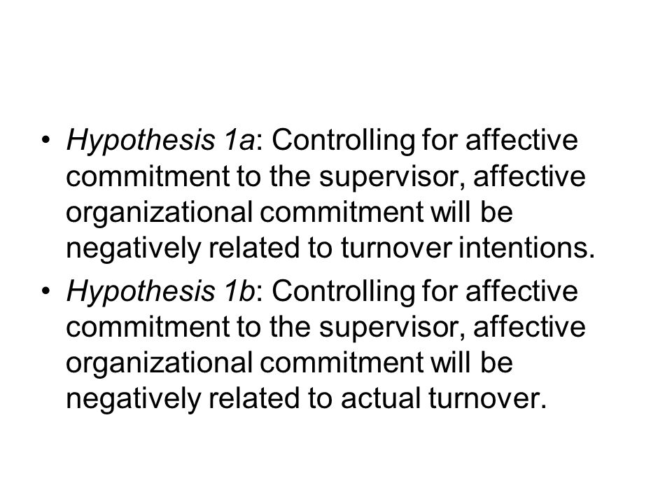 Hypothesis 1a: Controlling for affective commitment to the supervisor, affective organizational commitment will be negatively related to turnover intentions.