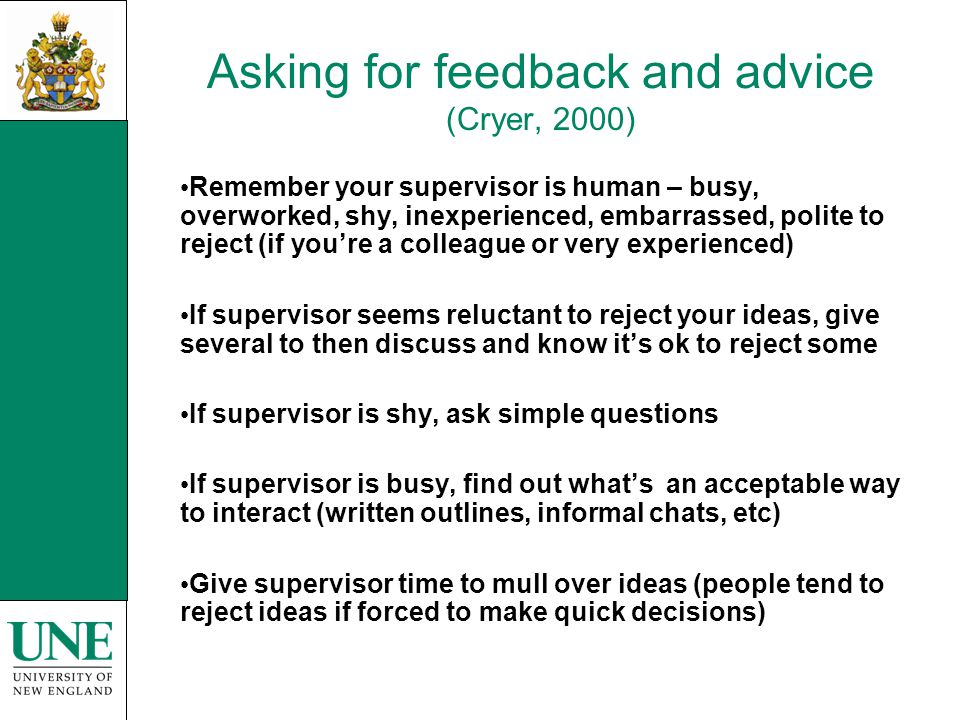 Asking for feedback and advice (Cryer, 2000) Remember your supervisor is human – busy, overworked, shy, inexperienced, embarrassed, polite to reject (if you're a colleague or very experienced) If supervisor seems reluctant to reject your ideas, give several to then discuss and know it's ok to reject some If supervisor is shy, ask simple questions If supervisor is busy, find out what's an acceptable way to interact (written outlines, informal chats, etc) Give supervisor time to mull over ideas (people tend to reject ideas if forced to make quick decisions)