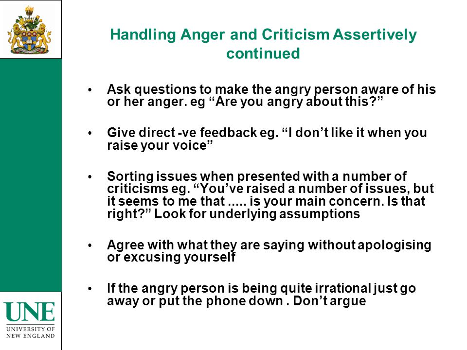 Handling Anger and Criticism Assertively continued Ask questions to make the angry person aware of his or her anger.