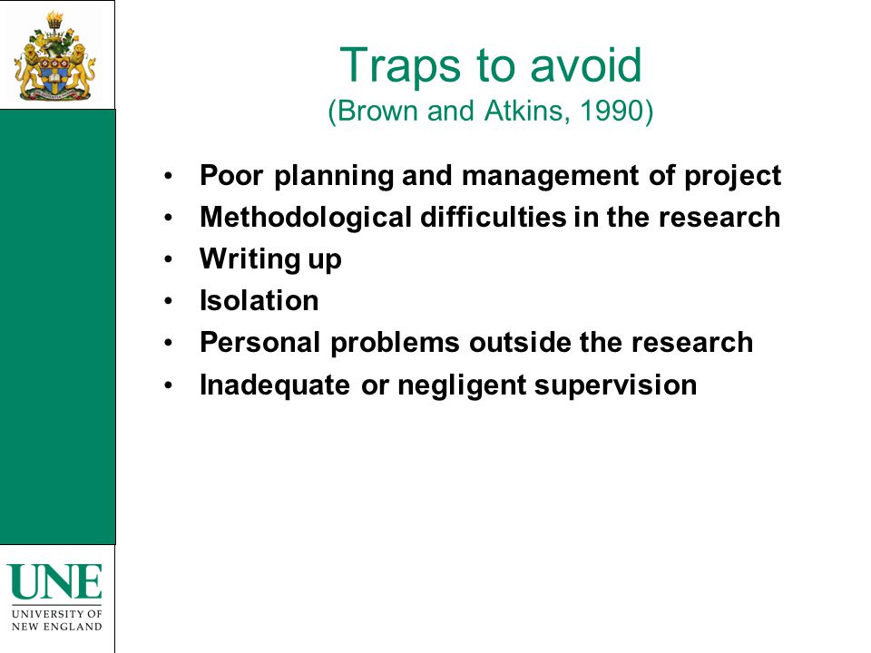 Traps to avoid (Brown and Atkins, 1990) Poor planning and management of project Methodological difficulties in the research Writing up Isolation Personal problems outside the research Inadequate or negligent supervision