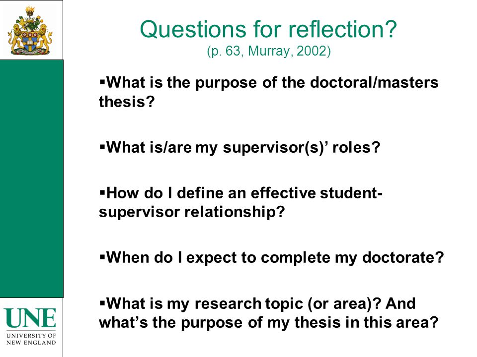Questions for reflection? (p. 63, Murray, 2002)  What is the purpose of the doctoral/masters thesis?  What is/are my supervisor(s)' roles?  How do