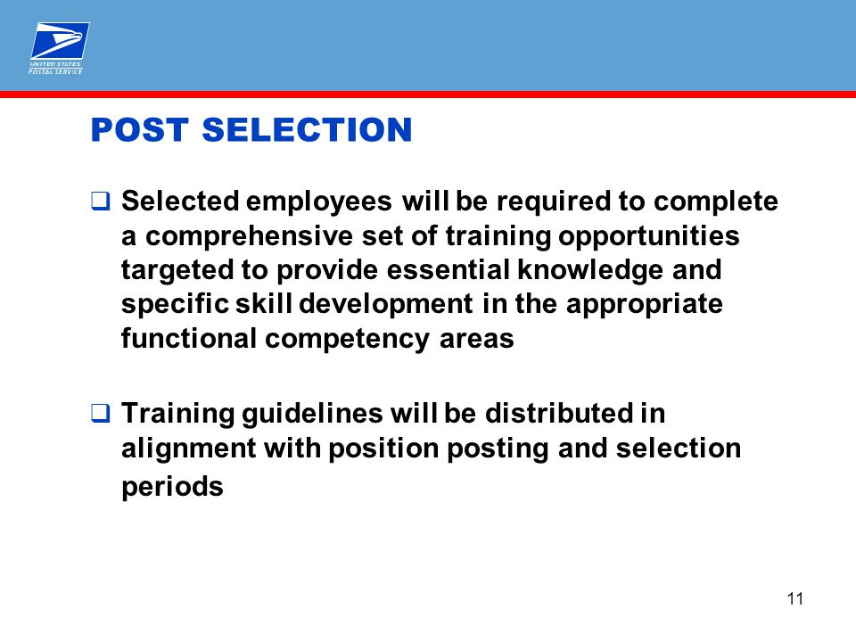 11 POST SELECTION  Selected employees will be required to complete a comprehensive set of training opportunities targeted to provide essential knowledge and specific skill development in the appropriate functional competency areas  Training guidelines will be distributed in alignment with position posting and selection periods