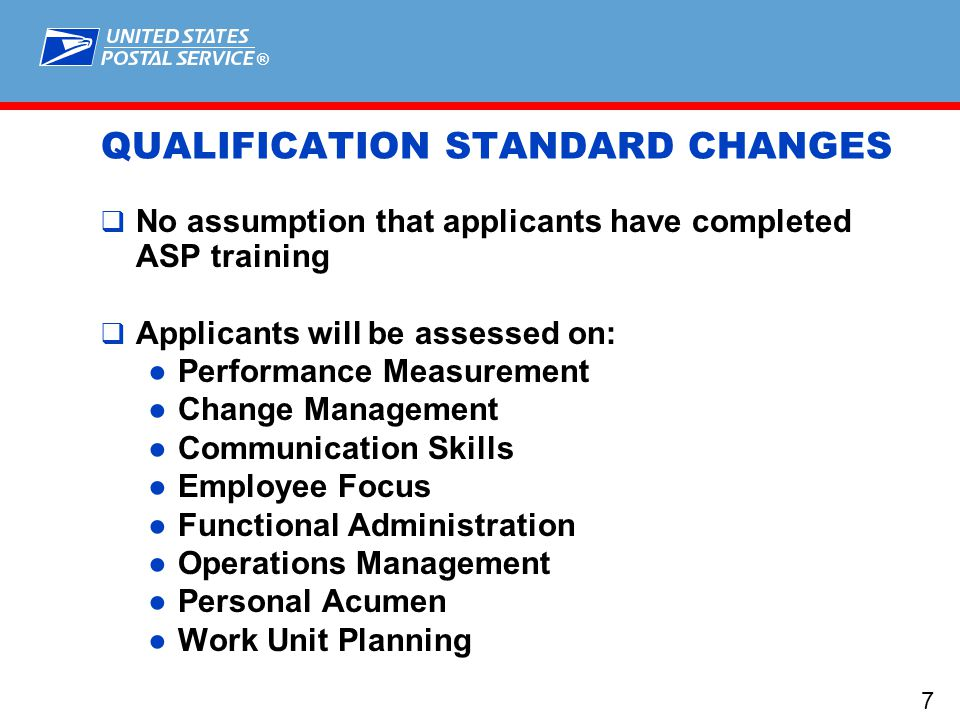 ® 7 QUALIFICATION STANDARD CHANGES  No assumption that applicants have completed ASP training  Applicants will be assessed on: ●Performance Measurement ●Change Management ●Communication Skills ●Employee Focus ●Functional Administration ●Operations Management ●Personal Acumen ●Work Unit Planning