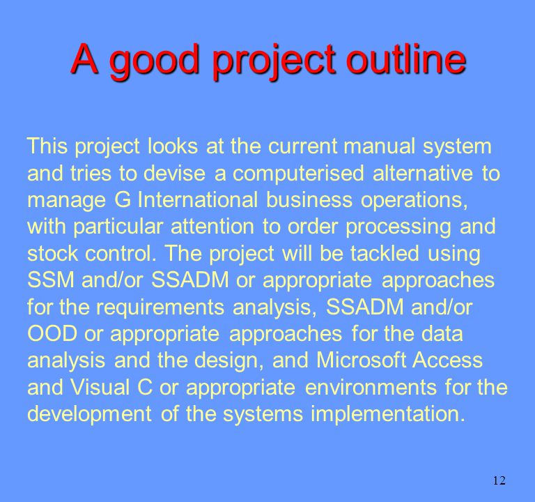 12 A good project outline This project looks at the current manual system and tries to devise a computerised alternative to manage G International business operations, with particular attention to order processing and stock control.