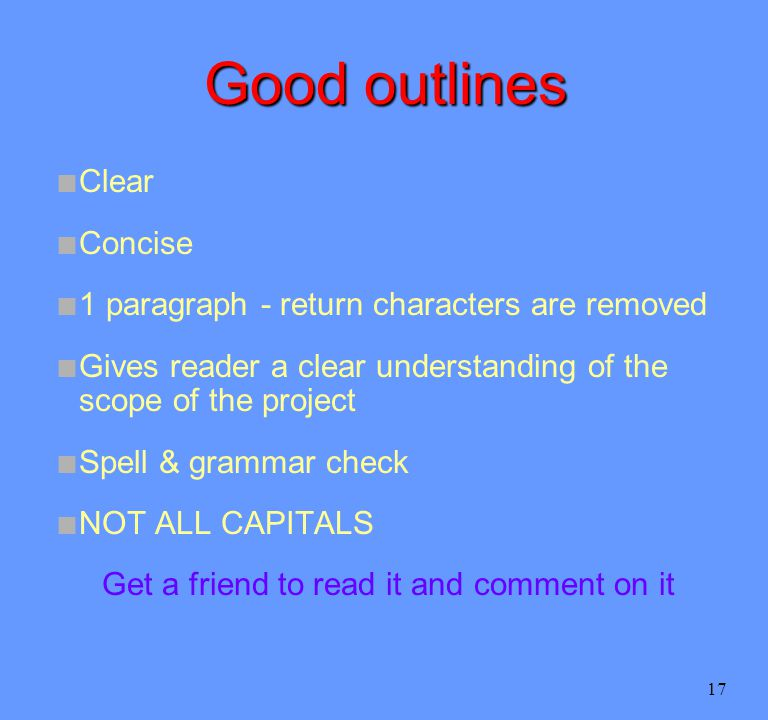 17 Good outlines n Clear n Concise n 1 paragraph - return characters are removed n Gives reader a clear understanding of the scope of the project n Spell & grammar check n NOT ALL CAPITALS Get a friend to read it and comment on it