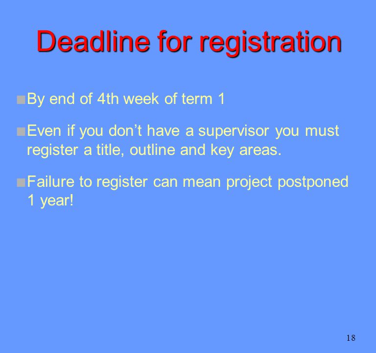 18 Deadline for registration n By end of 4th week of term 1 n Even if you don't have a supervisor you must register a title, outline and key areas.