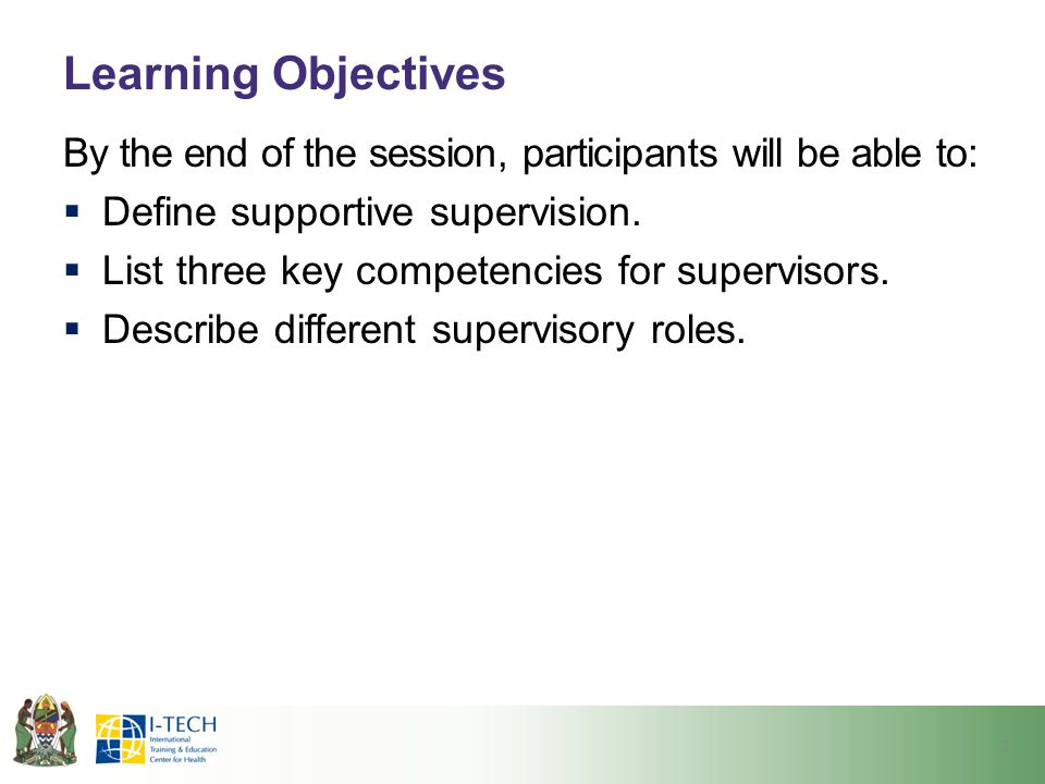 Learning Objectives By the end of the session, participants will be able to:  Define supportive supervision.  List three key competencies for superv