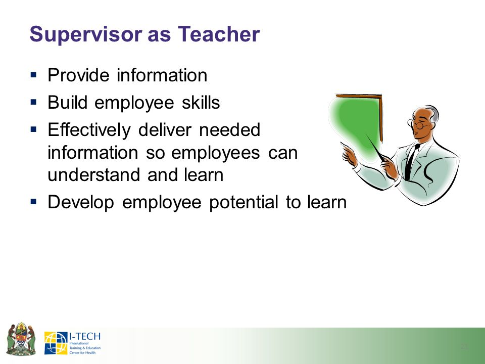 Supervisor as Teacher  Provide information  Build employee skills  Effectively deliver needed information so employees can understand and learn  D