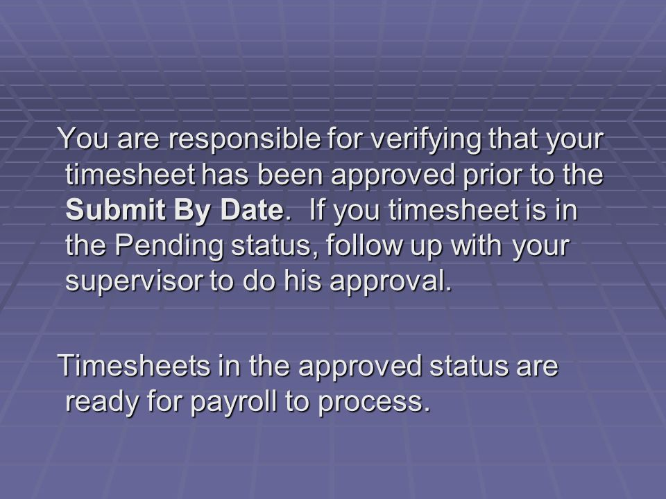 You are responsible for verifying that your timesheet has been approved prior to the Submit By Date.