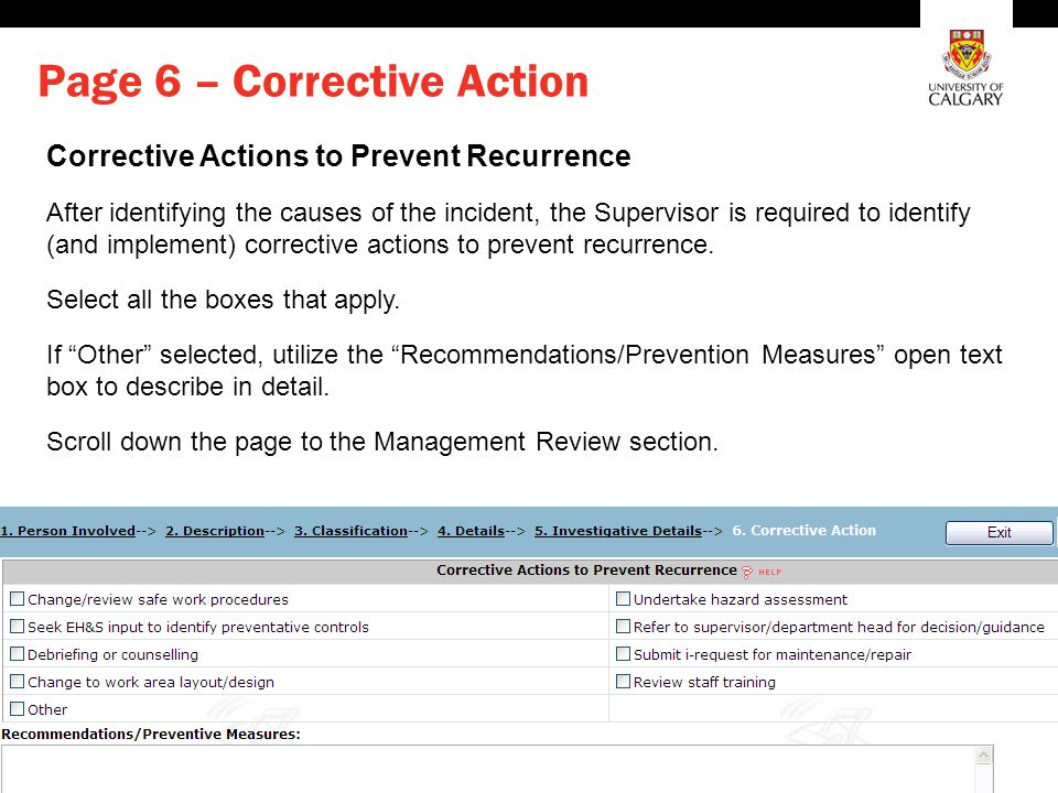 Environment, Health and Safety Page 6 – Corrective Action Corrective Actions to Prevent Recurrence After identifying the causes of the incident, the Supervisor is required to identify (and implement) corrective actions to prevent recurrence.