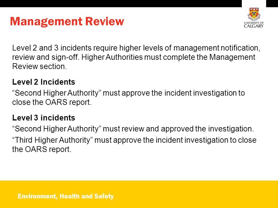 Environment, Health and Safety Management Review Level 2 and 3 incidents require higher levels of management notification, review and sign-off. Higher
