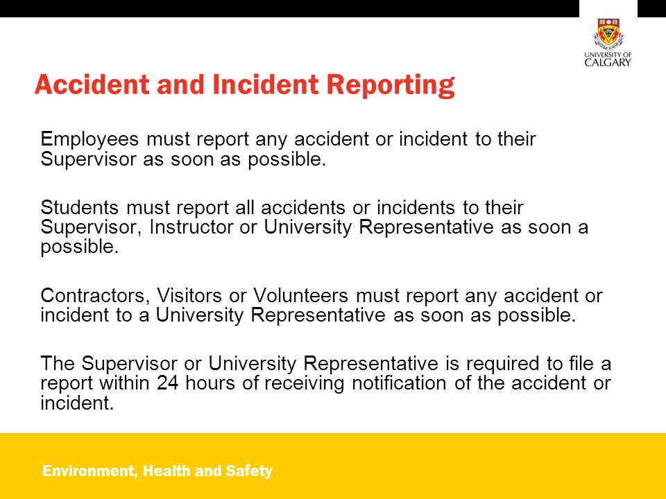 Environment, Health and Safety Accident and Incident Reporting Employees must report any accident or incident to their Supervisor as soon as possible.