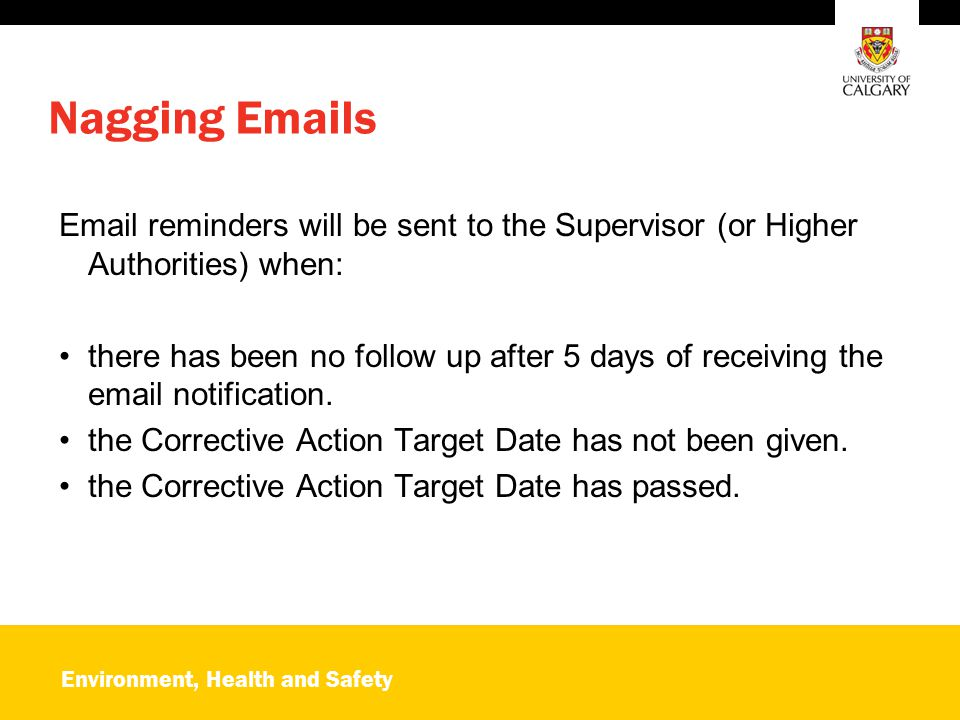 Environment, Health and Safety Nagging Emails Email reminders will be sent to the Supervisor (or Higher Authorities) when: there has been no follow up after 5 days of receiving the email notification.