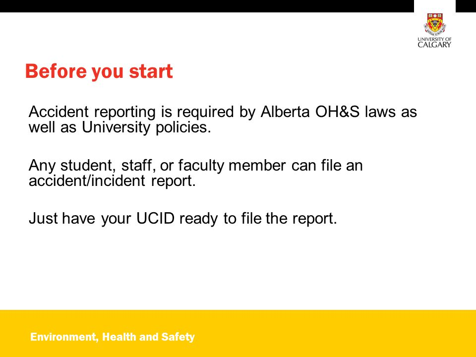 Environment, Health and Safety Before you start Accident reporting is required by Alberta OH&S laws as well as University policies.