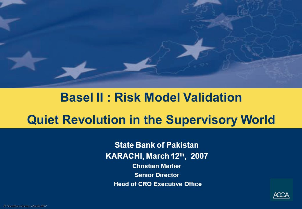 © Christian Marlier, March 2007 Model power measures Model integrity Validation samples Validation over time Create the development sample Rating criteria (variables) Model Development PD calibration Model validation Risk Model Basel II Validation Technical Compliance Technical Compliance
