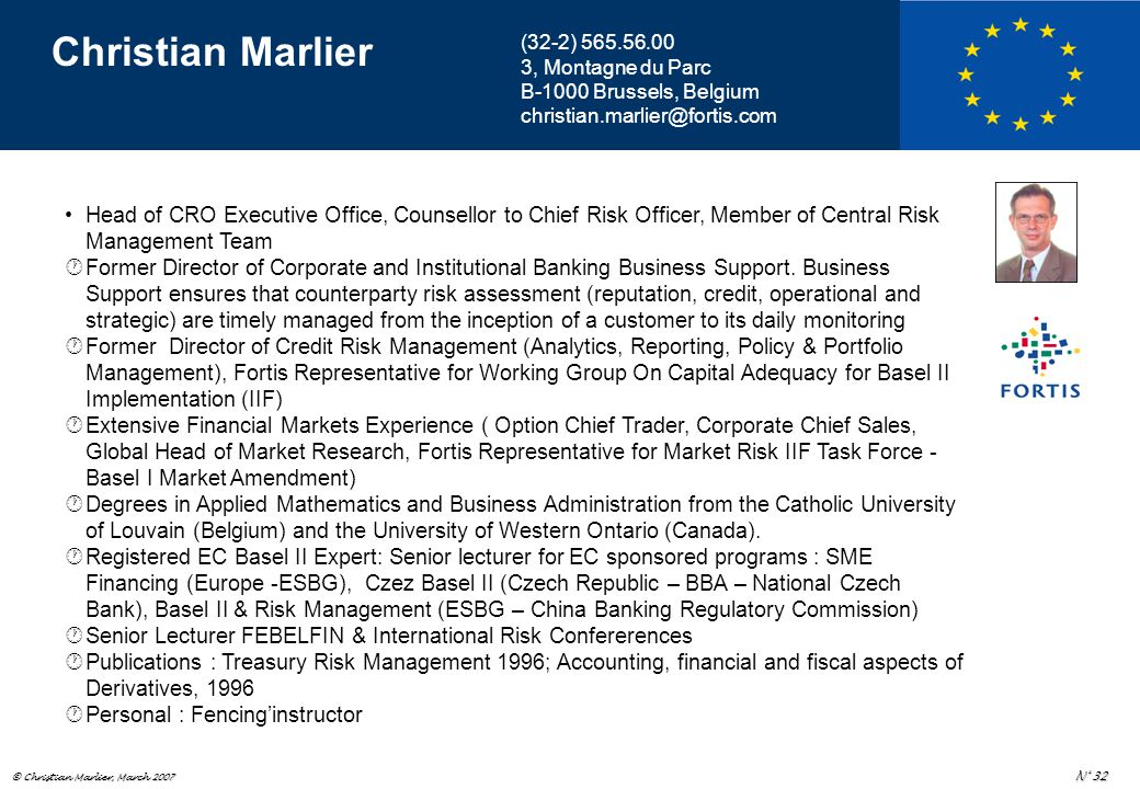 © Christian Marlier, March 2007 N° 32 Christian Marlier Head of CRO Executive Office, Counsellor to Chief Risk Officer, Member of Central Risk Management Team  Former Director of Corporate and Institutional Banking Business Support.