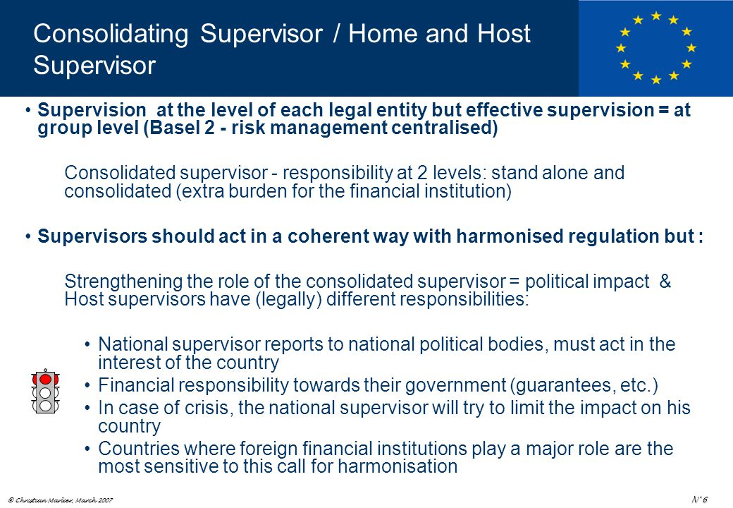 © Christian Marlier, March 2007 N° 6 Consolidating Supervisor / Home and Host Supervisor Supervision at the level of each legal entity but effective supervision = at group level (Basel 2 - risk management centralised) Consolidated supervisor - responsibility at 2 levels: stand alone and consolidated (extra burden for the financial institution) Supervisors should act in a coherent way with harmonised regulation but : Strengthening the role of the consolidated supervisor = political impact & Host supervisors have (legally) different responsibilities: National supervisor reports to national political bodies, must act in the interest of the country Financial responsibility towards their government (guarantees, etc.) In case of crisis, the national supervisor will try to limit the impact on his country Countries where foreign financial institutions play a major role are the most sensitive to this call for harmonisation
