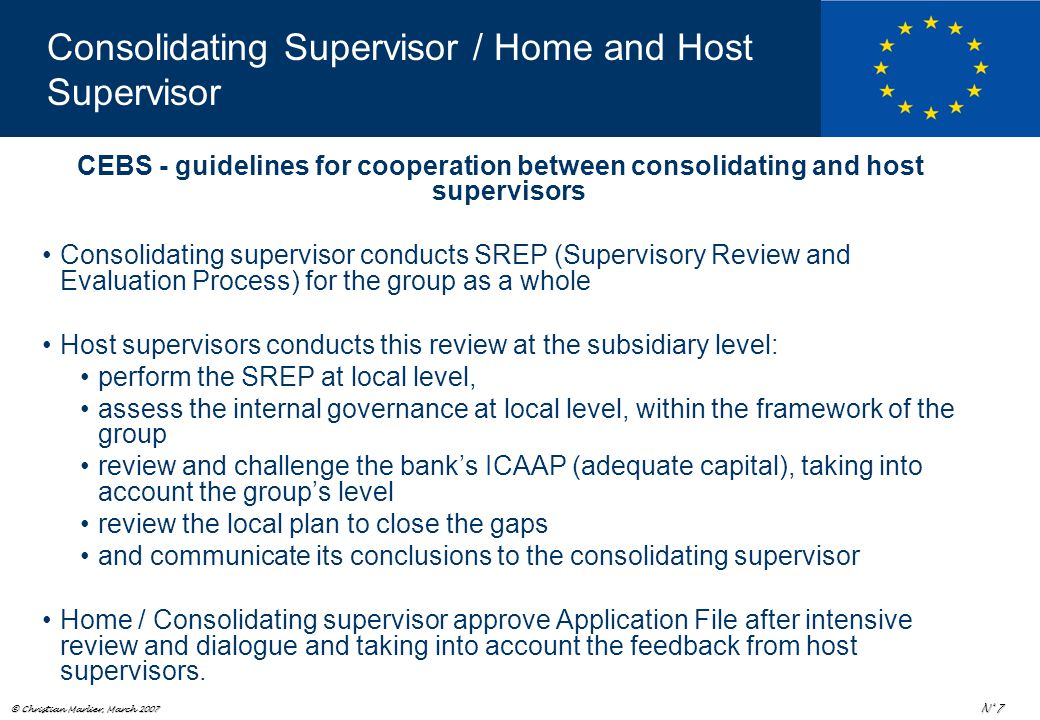 © Christian Marlier, March 2007 N° 7 CEBS - guidelines for cooperation between consolidating and host supervisors Consolidating supervisor conducts SREP (Supervisory Review and Evaluation Process) for the group as a whole Host supervisors conducts this review at the subsidiary level: perform the SREP at local level, assess the internal governance at local level, within the framework of the group review and challenge the bank's ICAAP (adequate capital), taking into account the group's level review the local plan to close the gaps and communicate its conclusions to the consolidating supervisor Home / Consolidating supervisor approve Application File after intensive review and dialogue and taking into account the feedback from host supervisors.