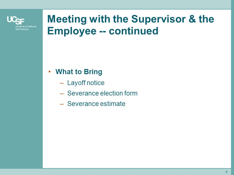 6 Meeting with the Supervisor & the Employee -- continued What to Bring –Layoff notice –Severance election form –Severance estimate