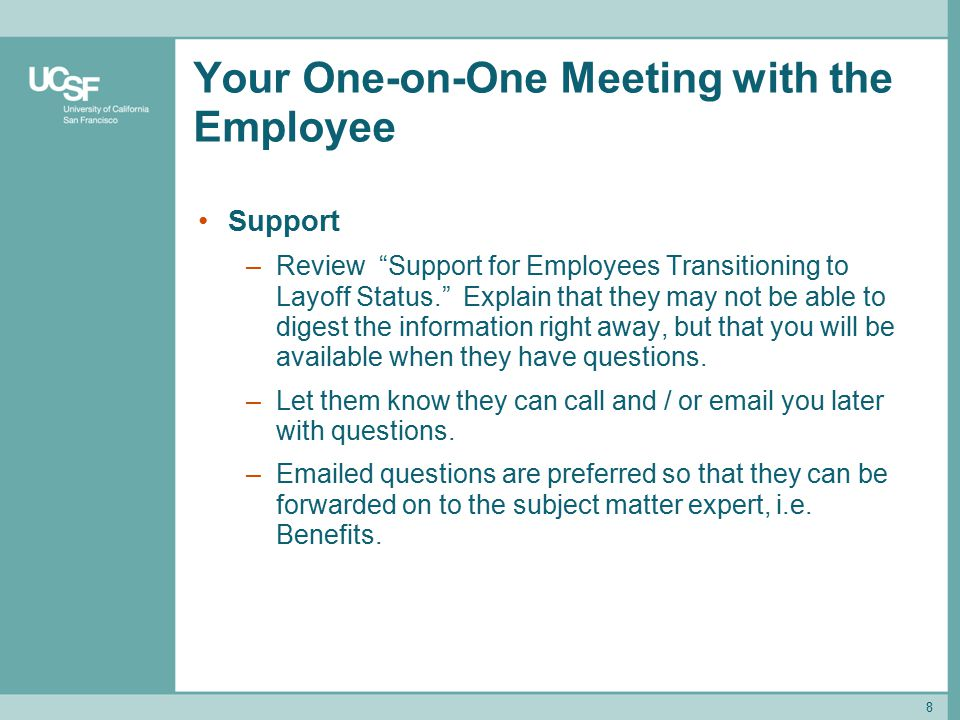8 Your One-on-One Meeting with the Employee Support –Review Support for Employees Transitioning to Layoff Status. Explain that they may not be able to digest the information right away, but that you will be available when they have questions.
