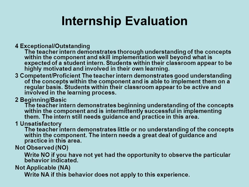 Internship Evaluation 4 Exceptional/Outstanding The teacher intern demonstrates thorough understanding of the concepts within the component and skill implementation well beyond what is expected of a student intern.