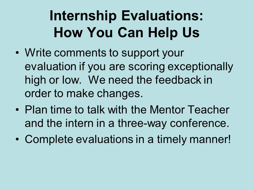 Internship Evaluations: How You Can Help Us Write comments to support your evaluation if you are scoring exceptionally high or low.
