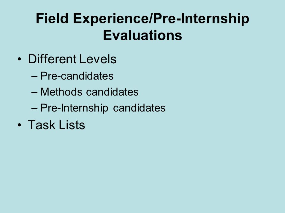 Field Experience/Pre-Internship Evaluations Different Levels –Pre-candidates –Methods candidates –Pre-Internship candidates Task Lists