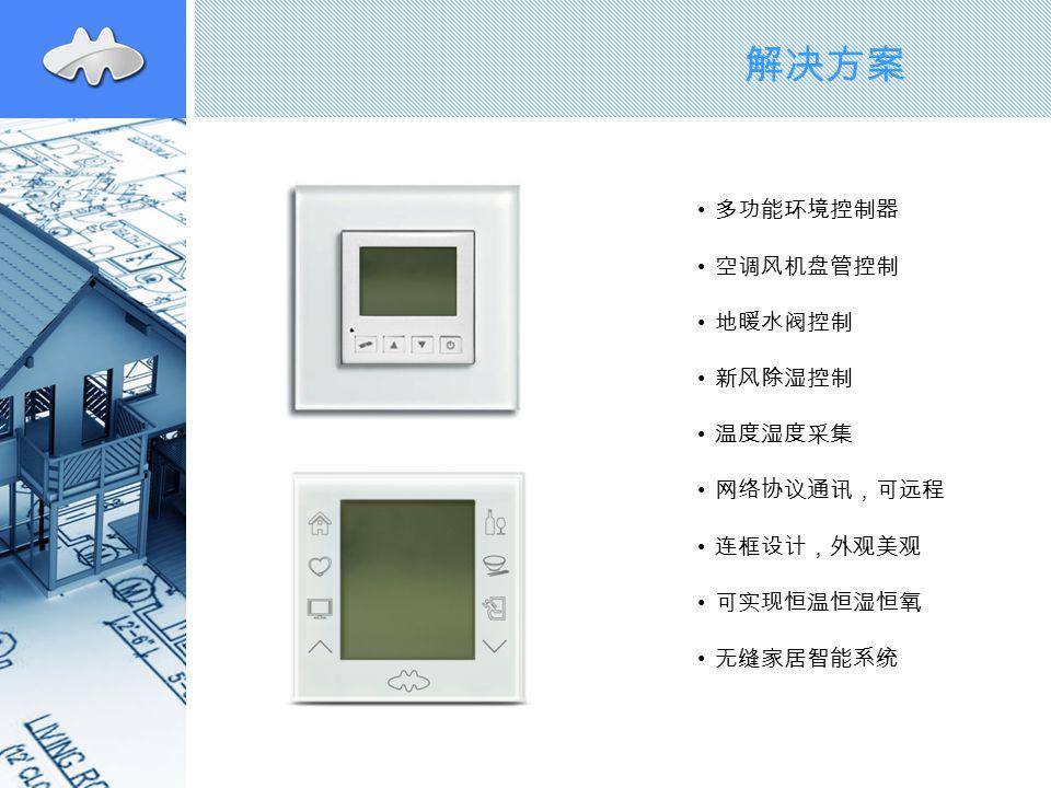 解决方案 多功能环境控制器 空调风机盘管控制 地暖水阀控制 新风除湿控制 温度湿度采集 网络协议通讯,可远程 连框设计,外观美观 可实现恒温恒湿恒氧 无缝家居智能系统