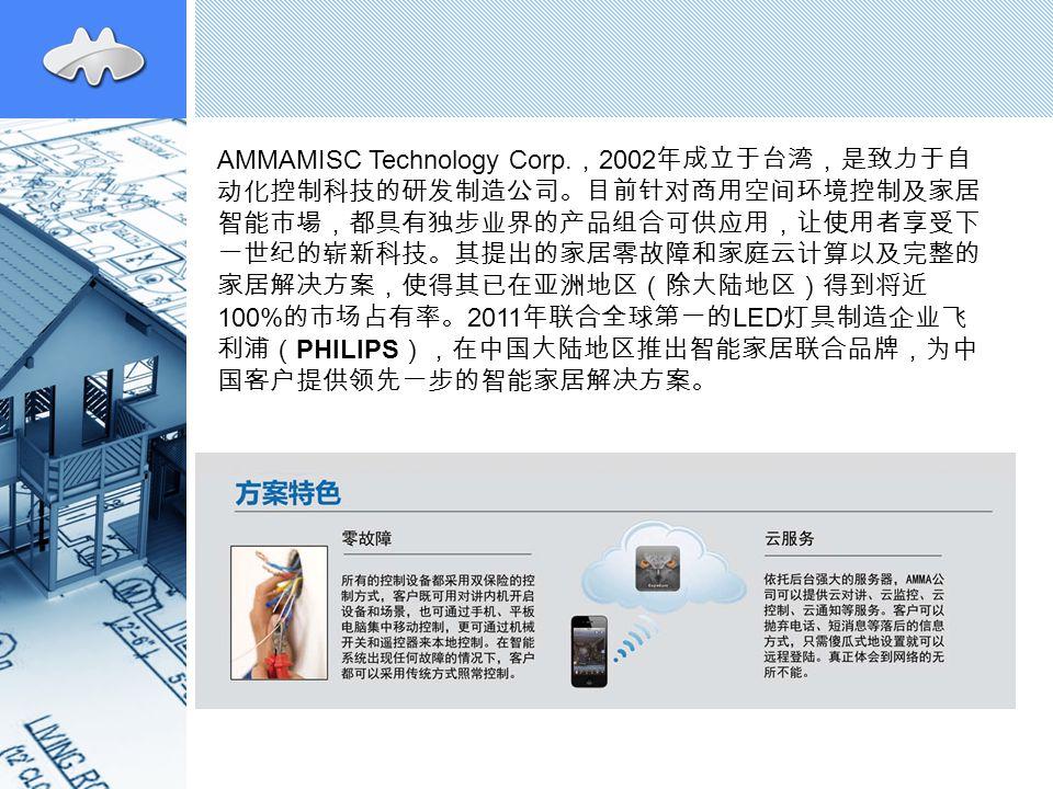 AMMAMISC Technology Corp. , 2002 年成立于台湾,是致力于自 动化控制科技的研发制造公司。目前针对商用空间环境控制及家居 智能市場,都具有独步业界的产品组合可供应用,让使用者享受下 一世纪的崭新科技。其提出的家居零故障和家庭云计算以及完整的 家居解决方案,使得其已在亚洲