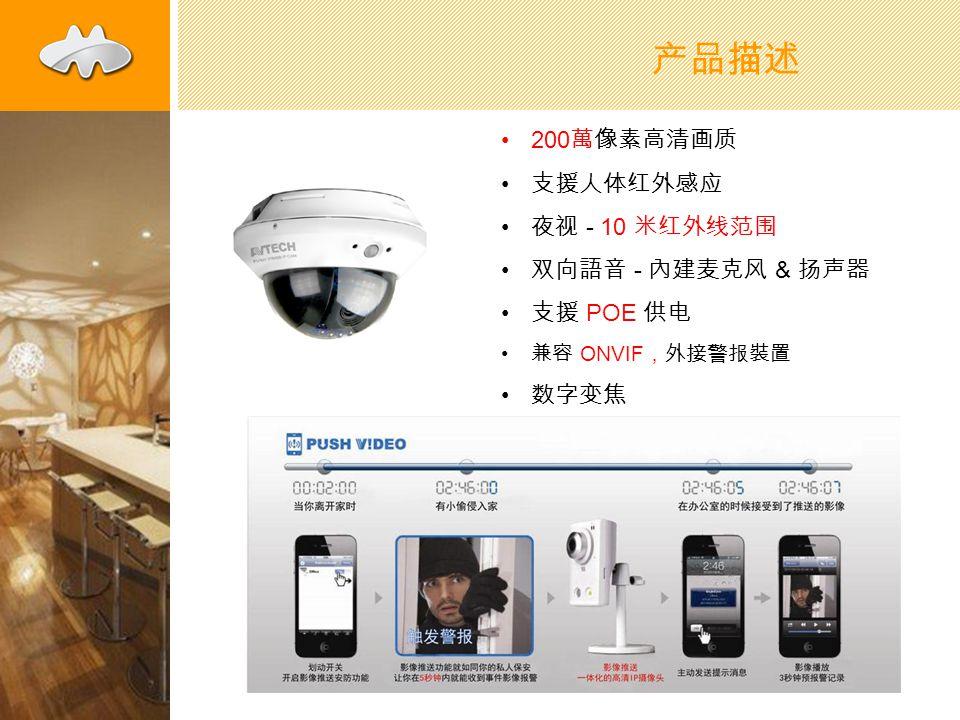 产品描述 200 萬像素高清画质 支援人体红外感应 夜视 - 10 米红外线范围 双向語音 - 內建麦克风 & 扬声器 支援 POE 供电 兼容 ONVIF ,外接警报裝置 数字变焦