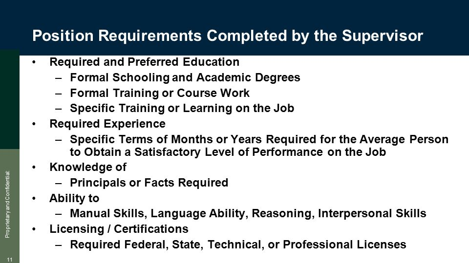 Proprietary and Confidential: 11 Position Requirements Completed by the Supervisor Required and Preferred Education –Formal Schooling and Academic Degrees –Formal Training or Course Work –Specific Training or Learning on the Job Required Experience –Specific Terms of Months or Years Required for the Average Person to Obtain a Satisfactory Level of Performance on the Job Knowledge of –Principals or Facts Required Ability to –Manual Skills, Language Ability, Reasoning, Interpersonal Skills Licensing / Certifications –Required Federal, State, Technical, or Professional Licenses