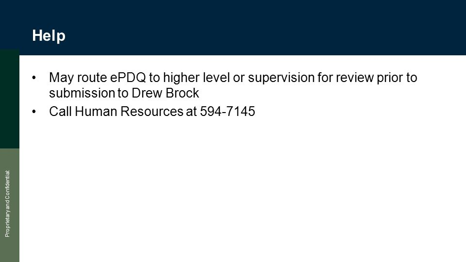 Proprietary and Confidential: Help May route ePDQ to higher level or supervision for review prior to submission to Drew Brock Call Human Resources at